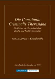 Die Constitutio Criminalis Theresiana - Ein Beitrag zur Theresianischen Reichs- und Rechts-Geschichte